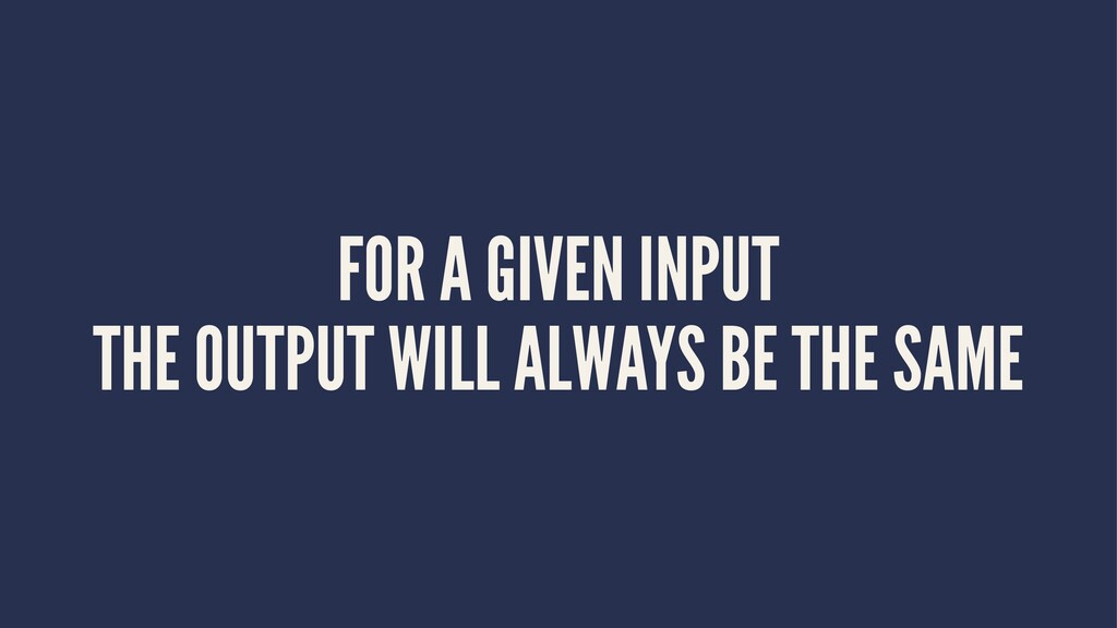 FOR A GIVEN INPUT THE OUTPUT WILL ALWAYS BE THE...