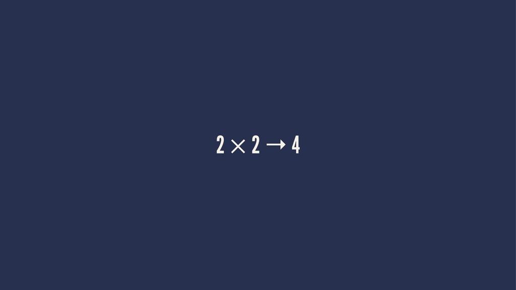 2 × 2 → 4
