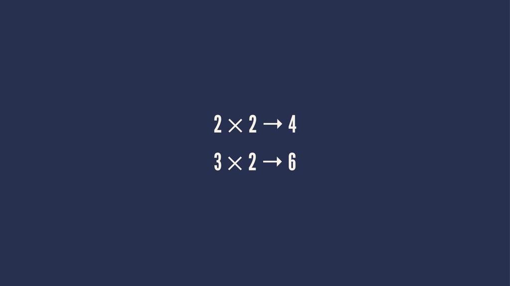 2 × 2 → 4 3 × 2 → 6