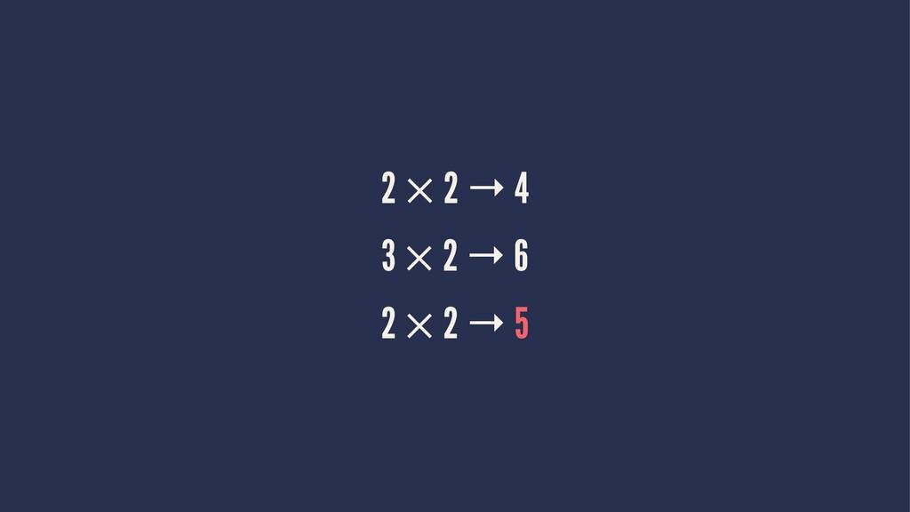 2 × 2 → 4 3 × 2 → 6 2 × 2 → 5