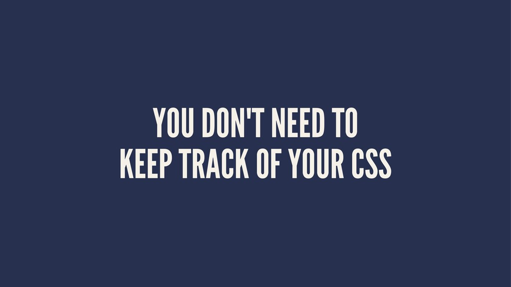 YOU DON'T NEED TO KEEP TRACK OF YOUR CSS