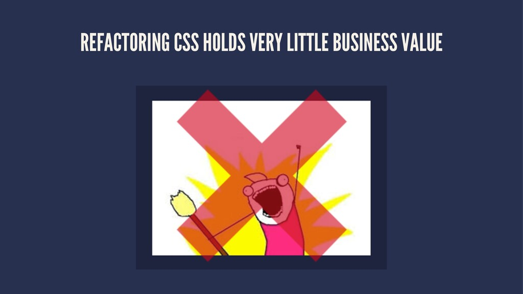 REFACTORING CSS HOLDS VERY LITTLE BUSINESS VALUE