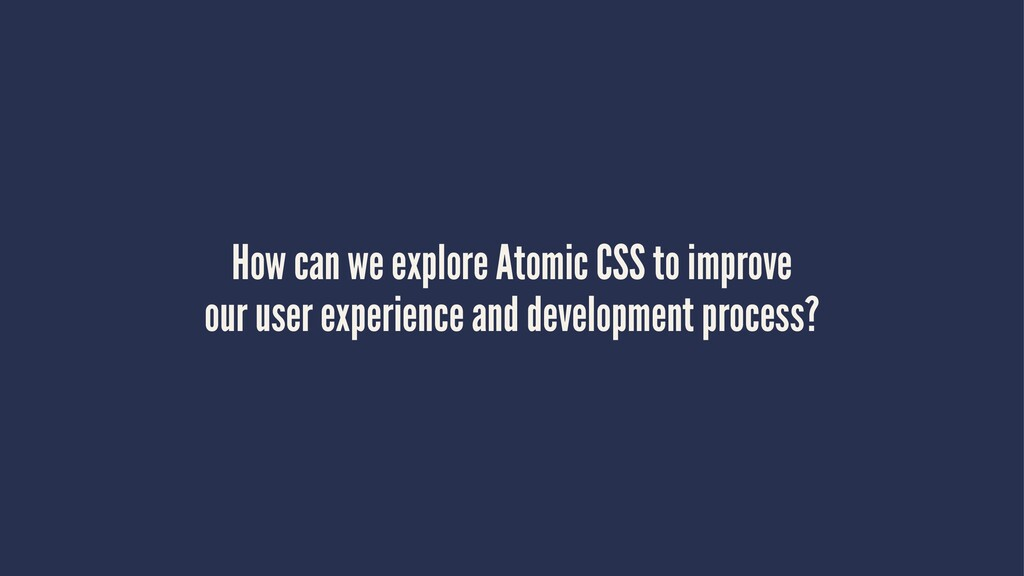 How can we explore Atomic CSS to improve our us...