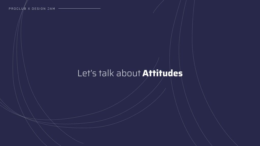 Let's talk aboutAttitudes P R O C L U B X D E S...