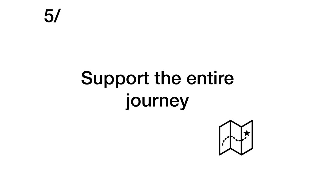 Support the entire journey 5/