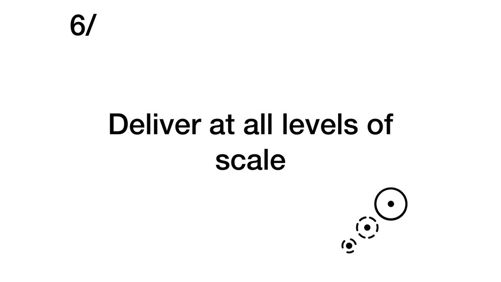 Deliver at all levels of scale 6/