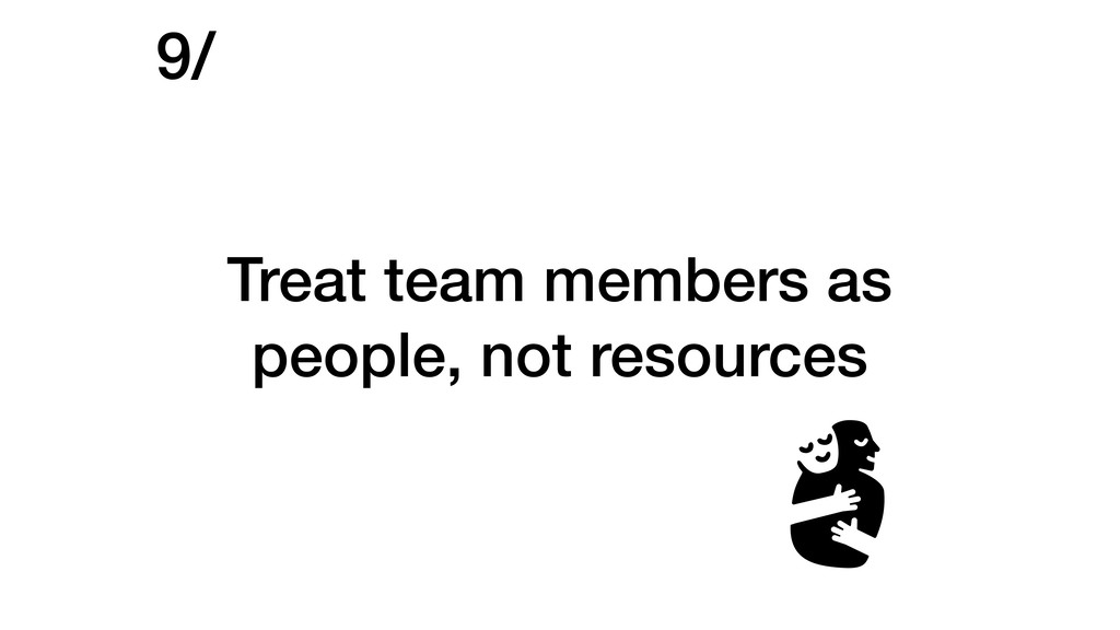 Treat team members as people, not resources 9/