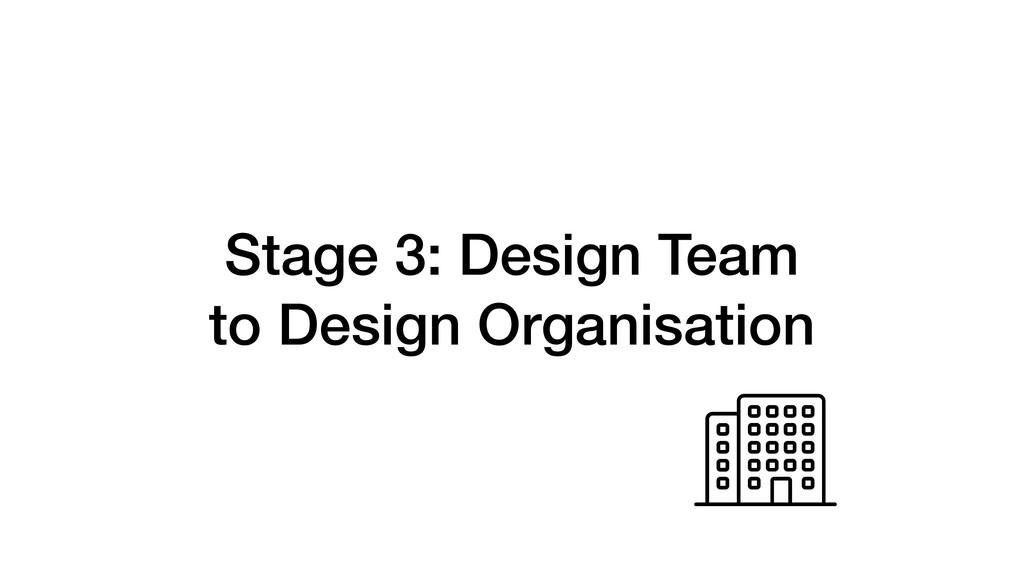 Stage 3: Design Team to Design Organisation