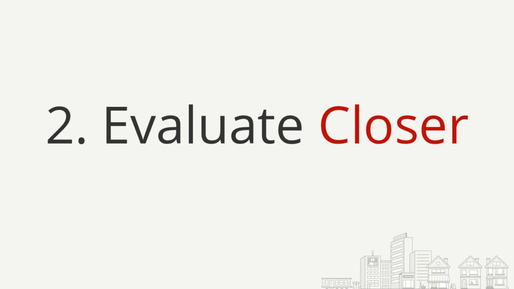 2. Evaluate Closer