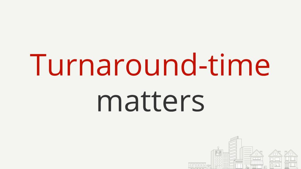 Turnaround-time matters