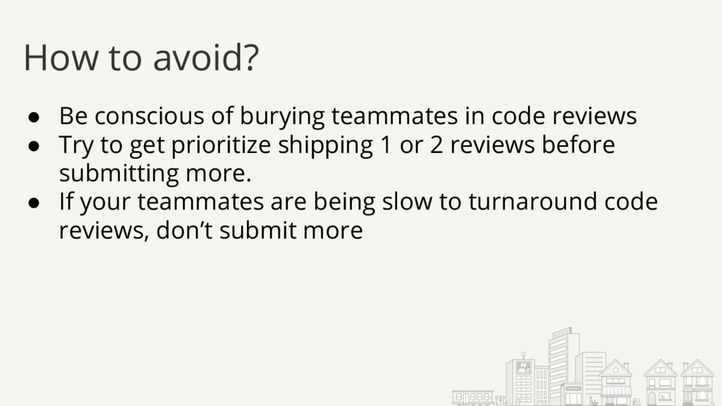 ● Be conscious of burying teammates in code rev...