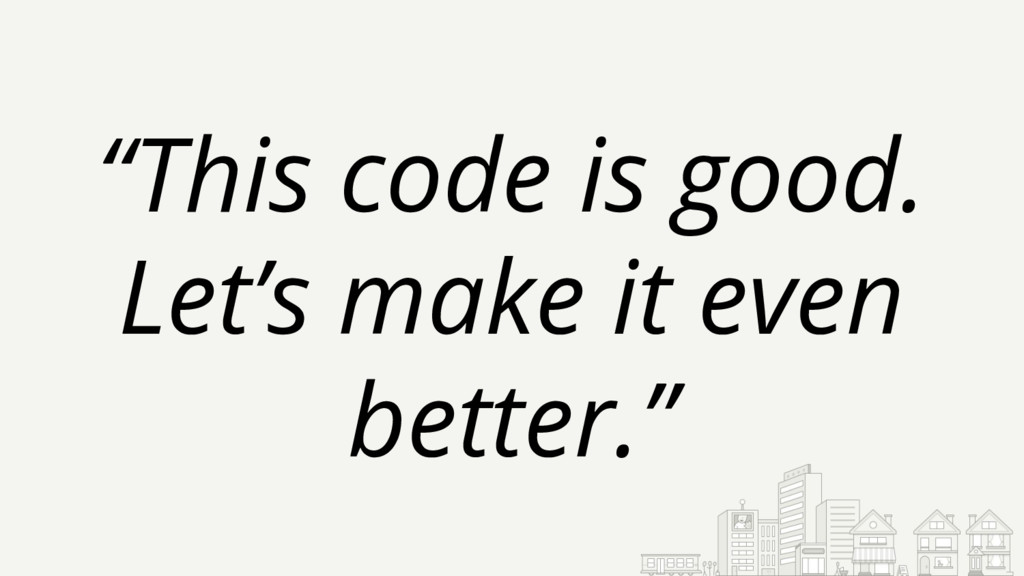 """This code is good. Let's make it even better."""