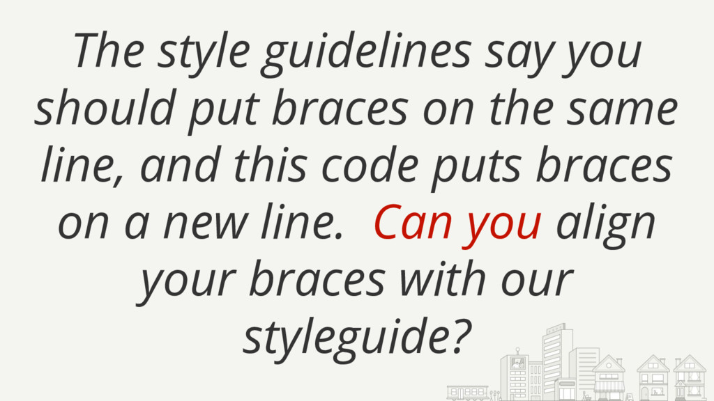 The style guidelines say you should put braces ...