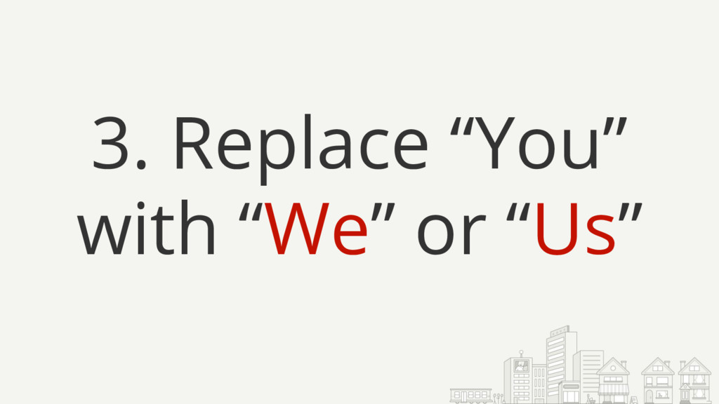 "3. Replace ""You"" with ""We"" or ""Us"""