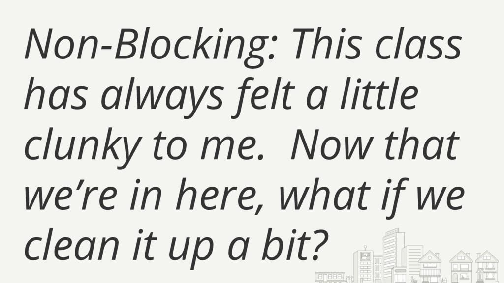 Non-Blocking: This class has always felt a litt...