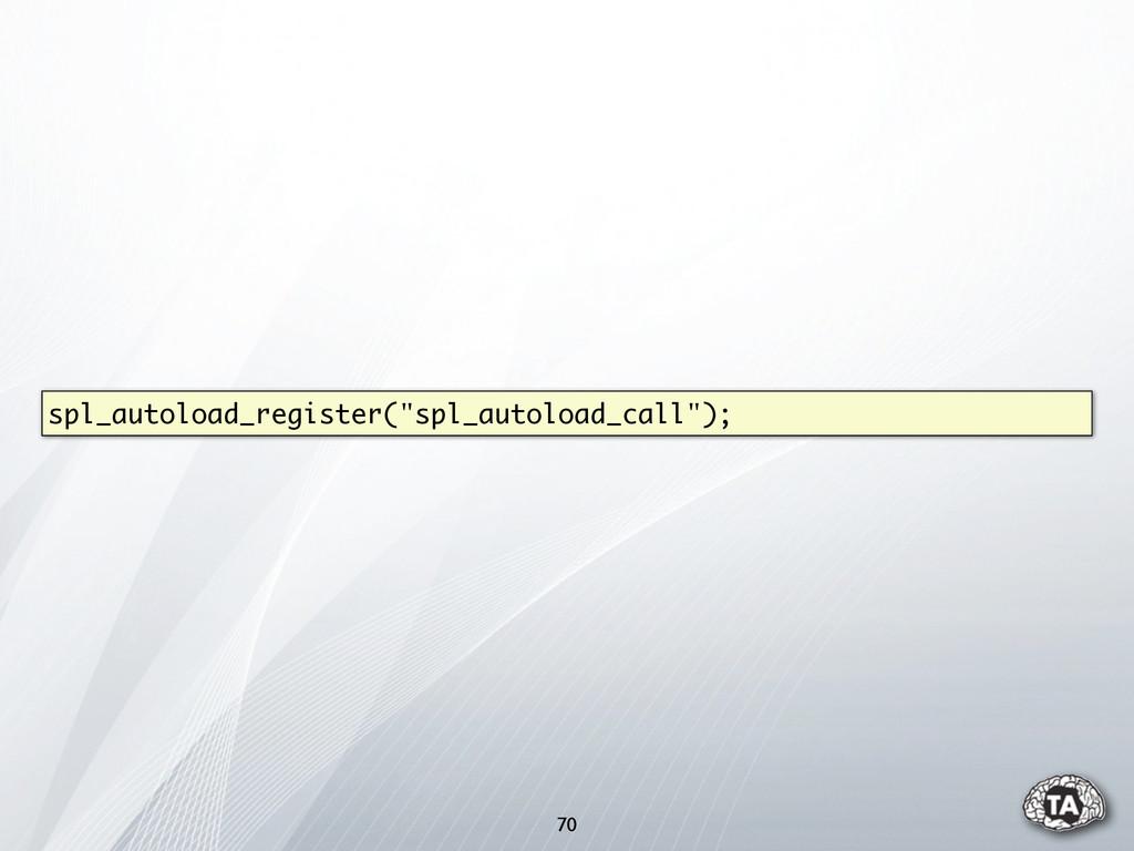 """70 spl_autoload_register(""""spl_autoload_call"""");"""