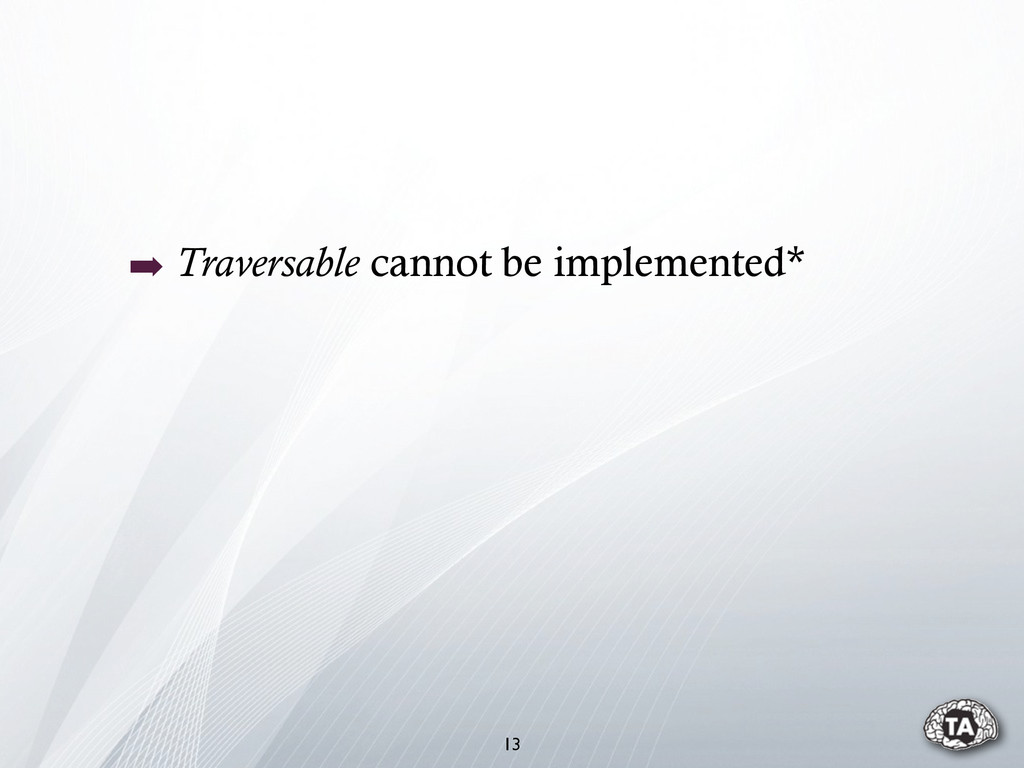 ➡ Traversable cannot be implemented* 13