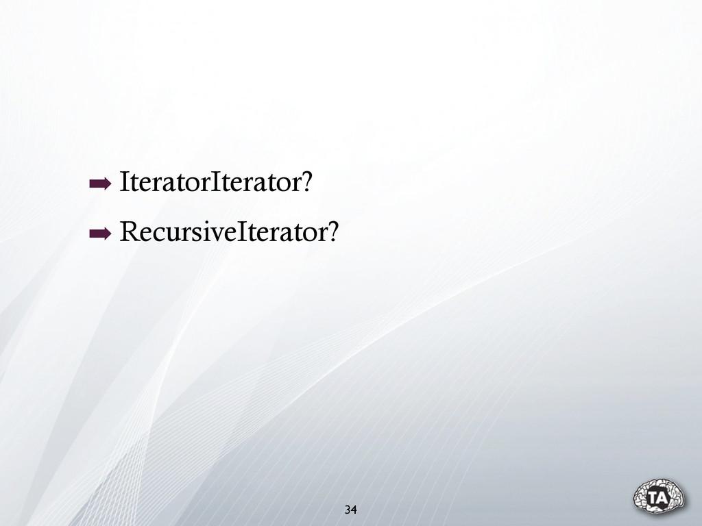 ➡ IteratorIterator? ➡ RecursiveIterator? 34
