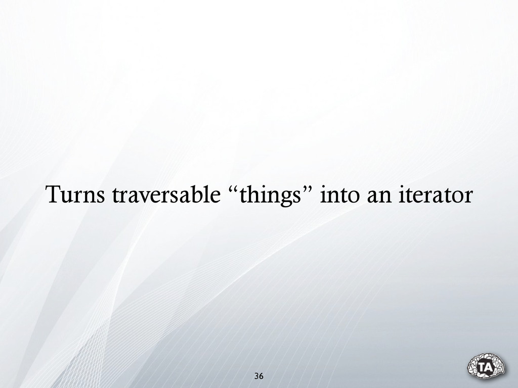 """36 Turns traversable """"things"""" into an iterator"""