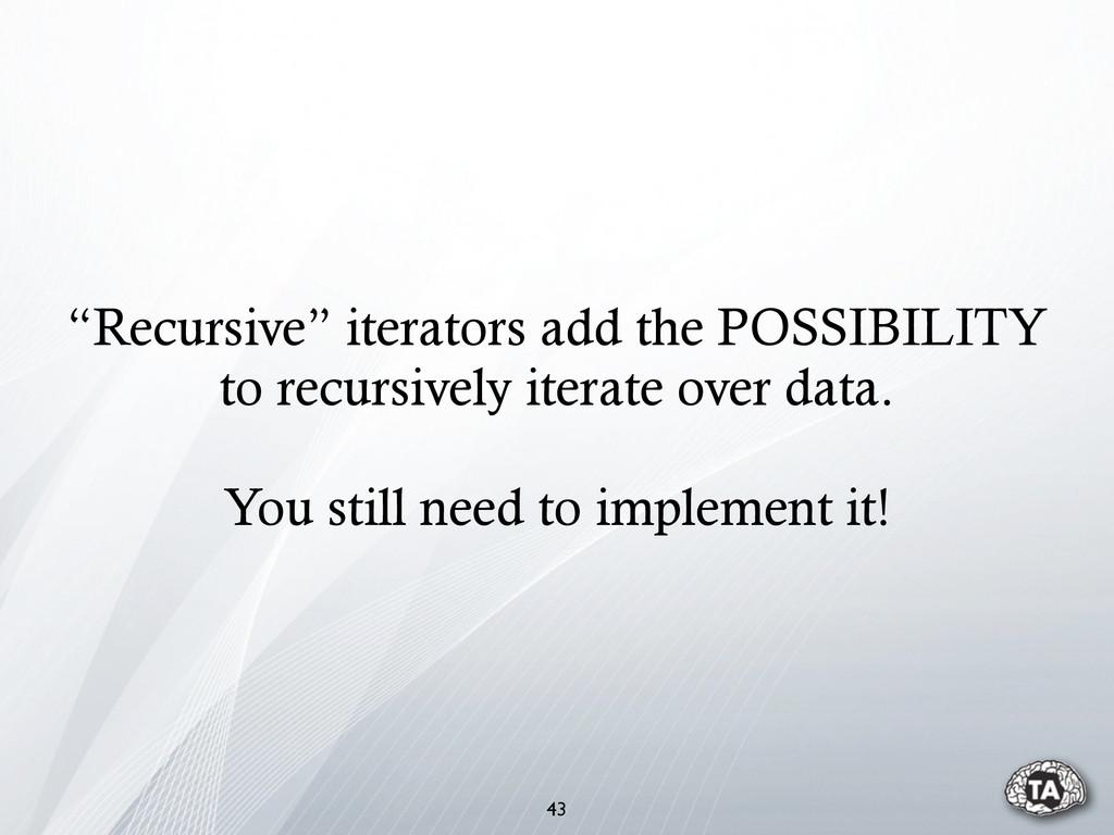 """43 """"Recursive"""" iterators add the POSSIBILITY to..."""