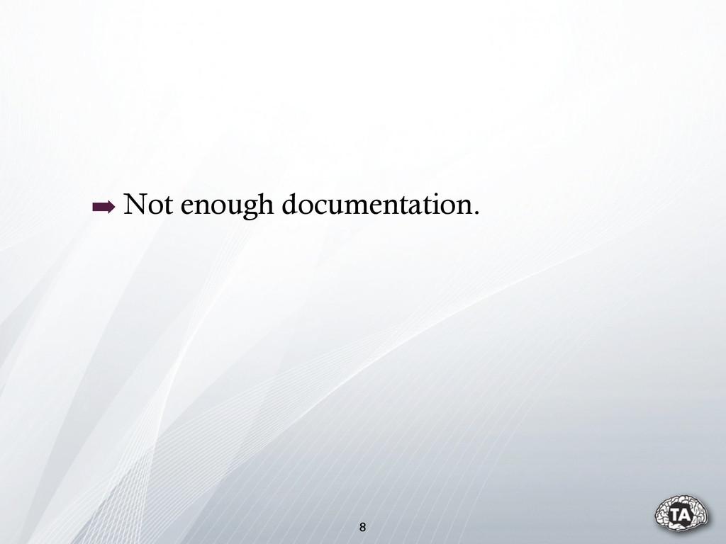 ➡ Not enough documentation. 8