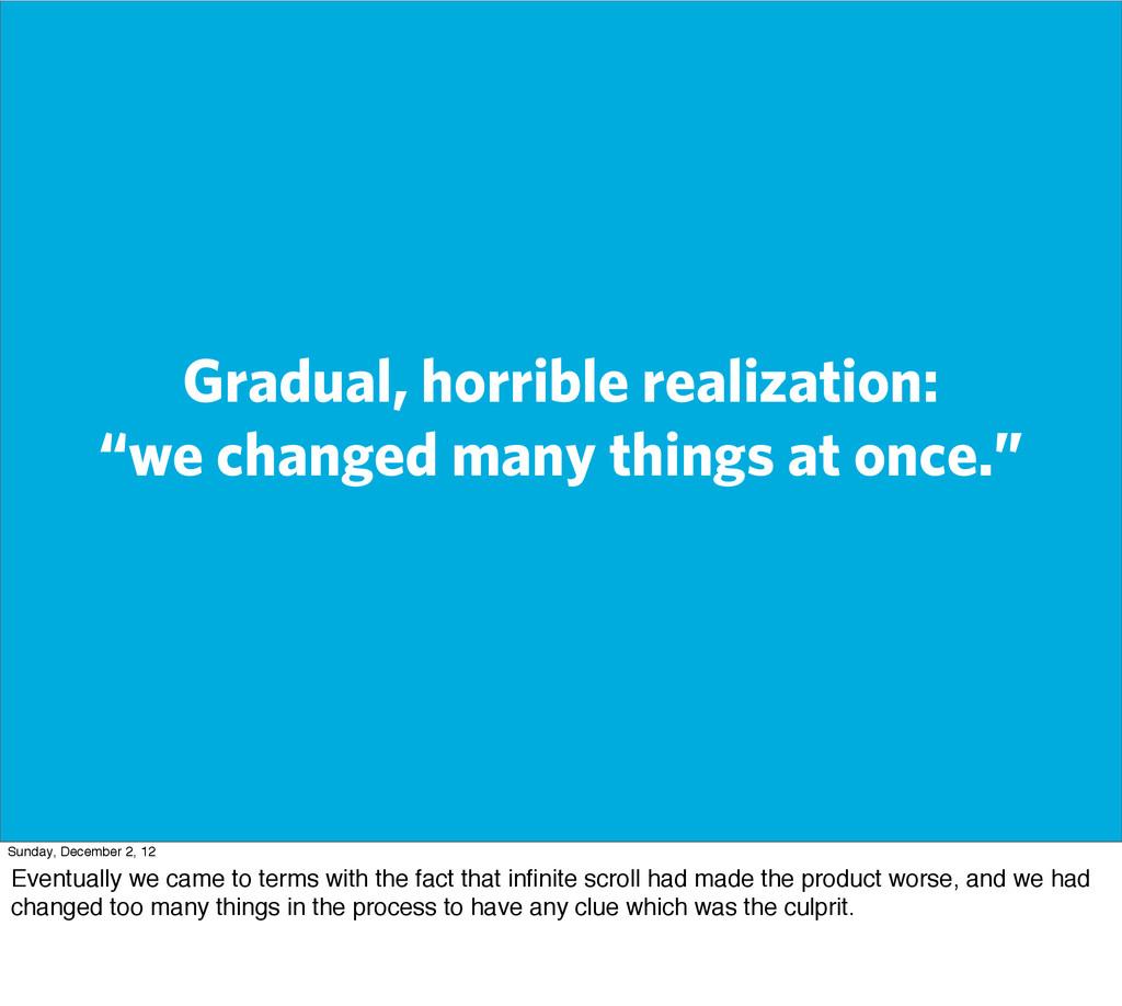 "Gradual, horrible realization: ""we changed many..."
