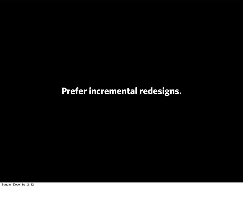 Prefer incremental redesigns. Sunday, December ...