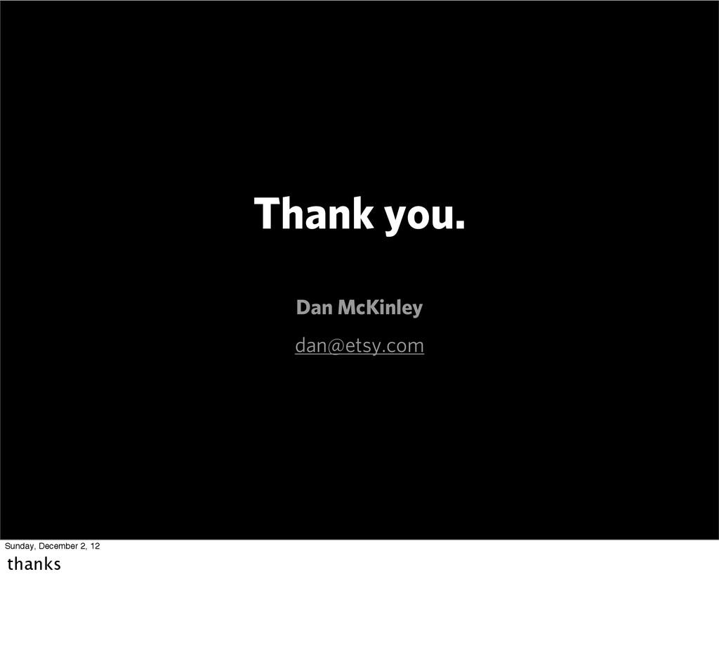 Thank you. Dan McKinley dan@etsy.com Sunday, De...