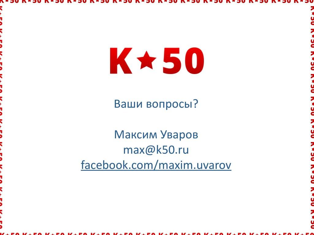 Ваши вопросы?  Максим Уваров  max@k...