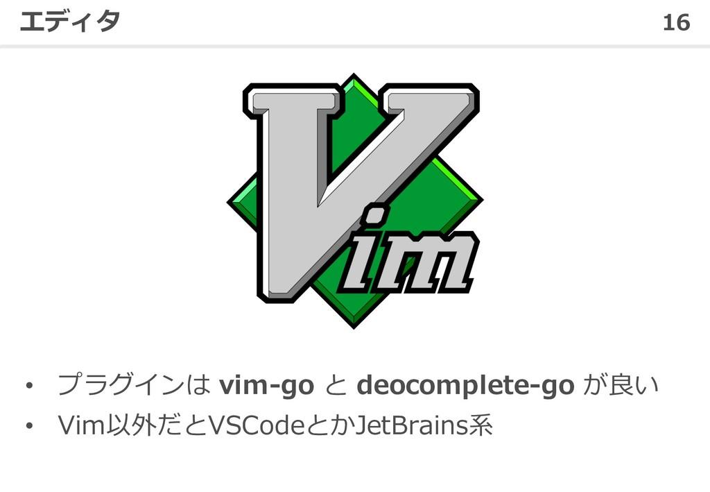 16 エディタ • プラグインは vim-go と deocomplete-go が良い • ...