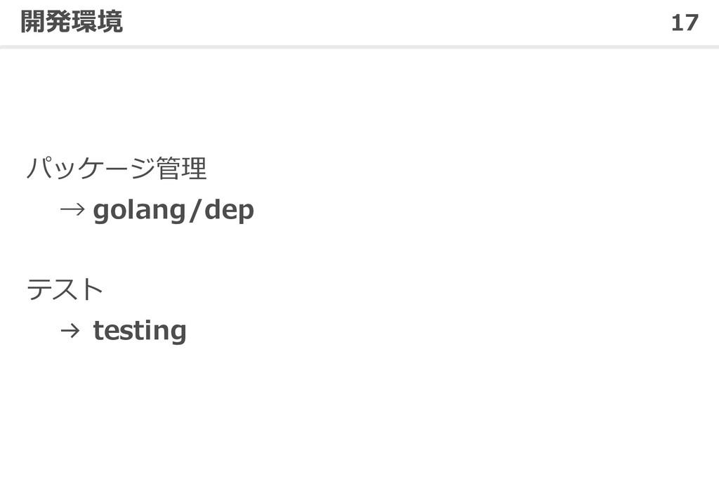 17 開発環境 パッケージ管理 → golang/dep テスト → testing