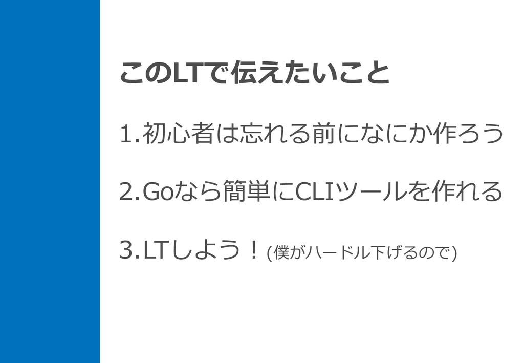 このLTで伝えたいこと 1.初⼼者は忘れる前になにか作ろう 2.Goなら簡単にCLIツールを作...