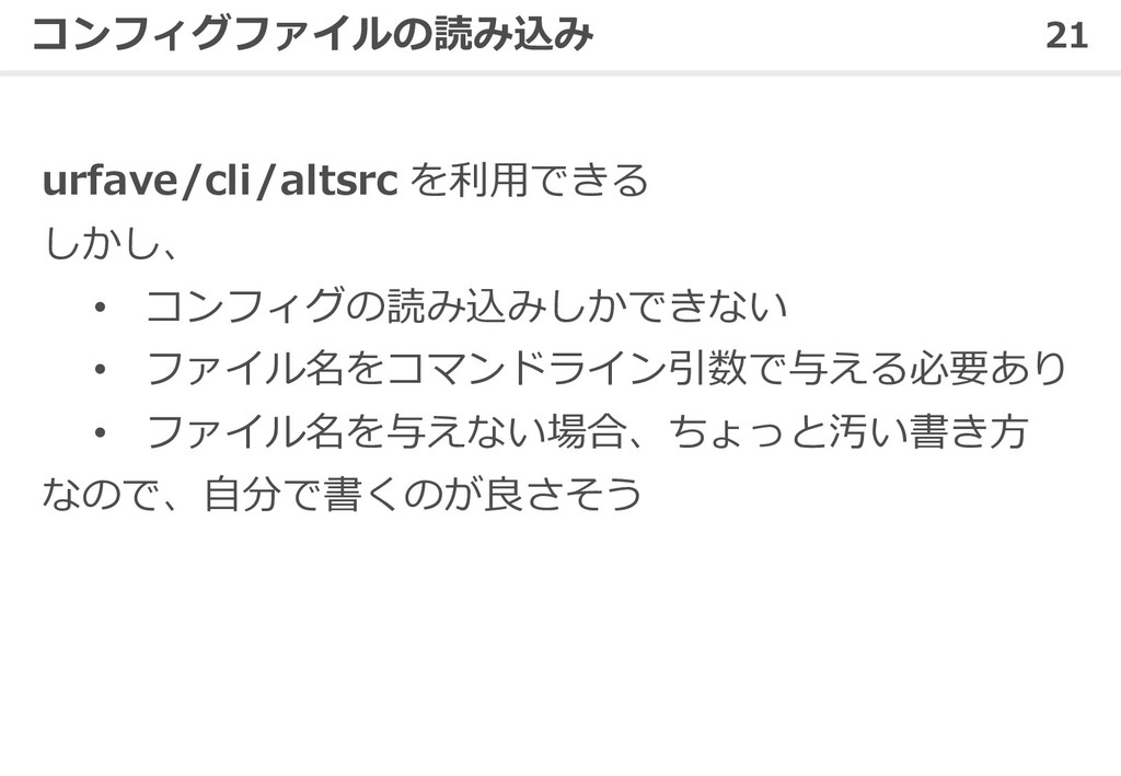 21 コンフィグファイルの読み込み urfave/cli/altsrc を利⽤できる しかし、...