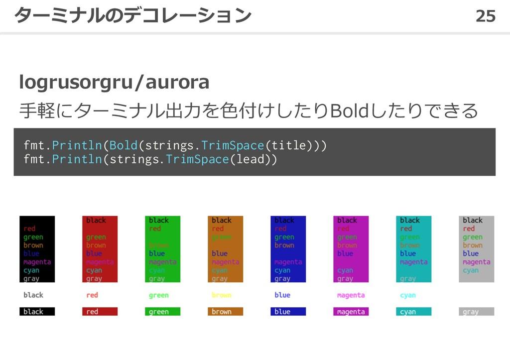 25 ターミナルのデコレーション logrusorgru/aurora ⼿軽にターミナル出⼒を...