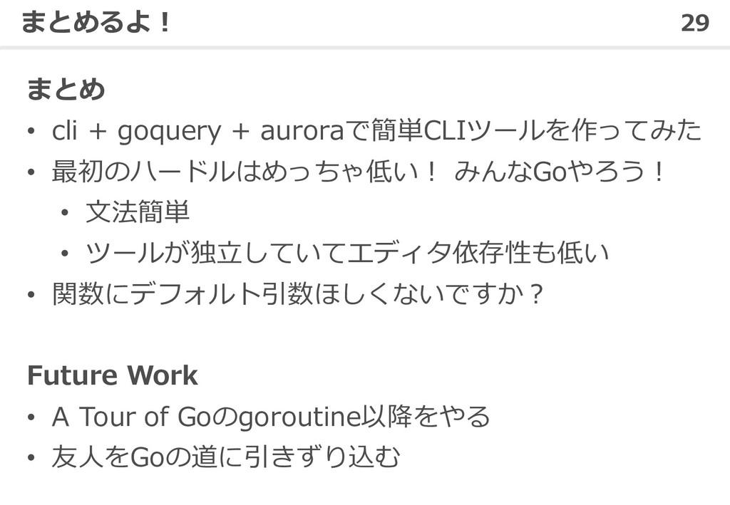 29 まとめるよ! まとめ • cli + goquery + auroraで簡単CLIツール...