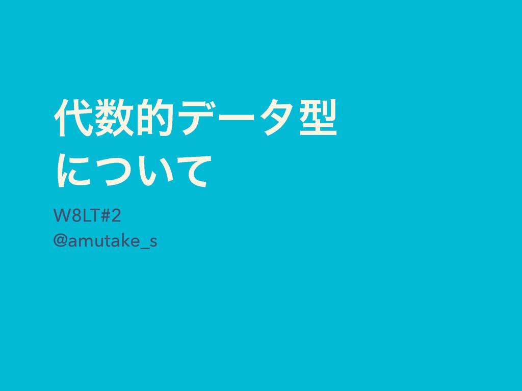 తσʔλܕ ʹ͍ͭͯ W8LT#2 @amutake_s