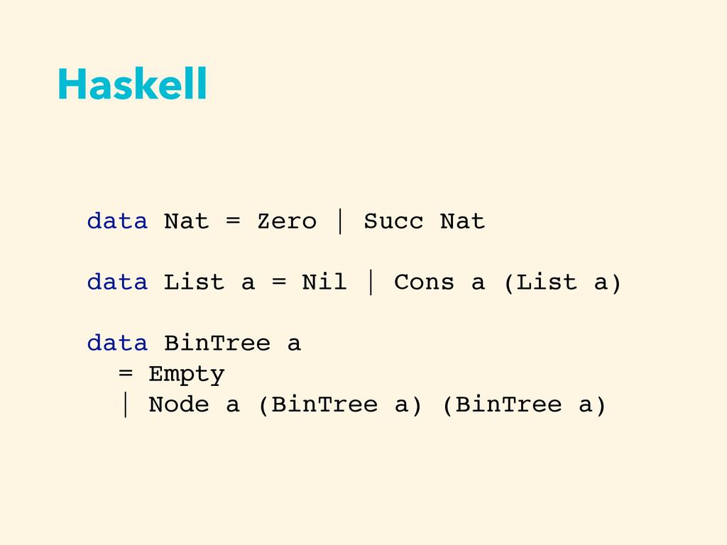 Haskell data Nat = Zero   Succ Nat data List a ...