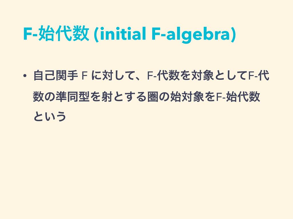 F- (initial F-algebra) • ࣗݾؔख F ʹରͯ͠ɺF-Λର...