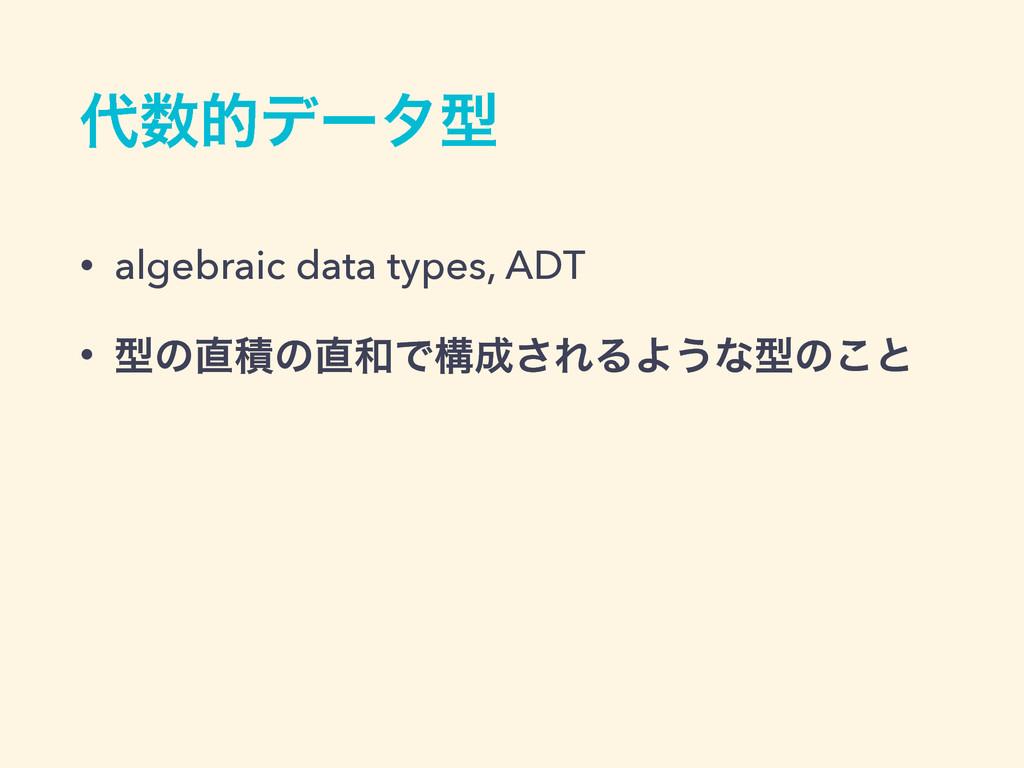 తσʔλܕ • algebraic data types, ADT • ܕͷੵͷͰߏ...