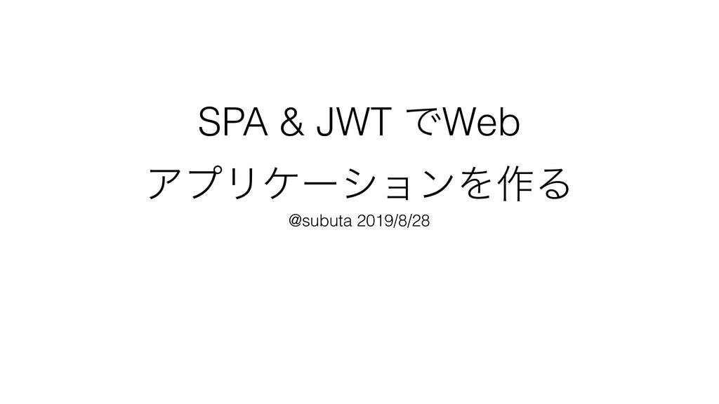 SPA & JWT ͰWeb ΞϓϦέʔγϣϯΛ࡞Δ @subuta 2019/8/28