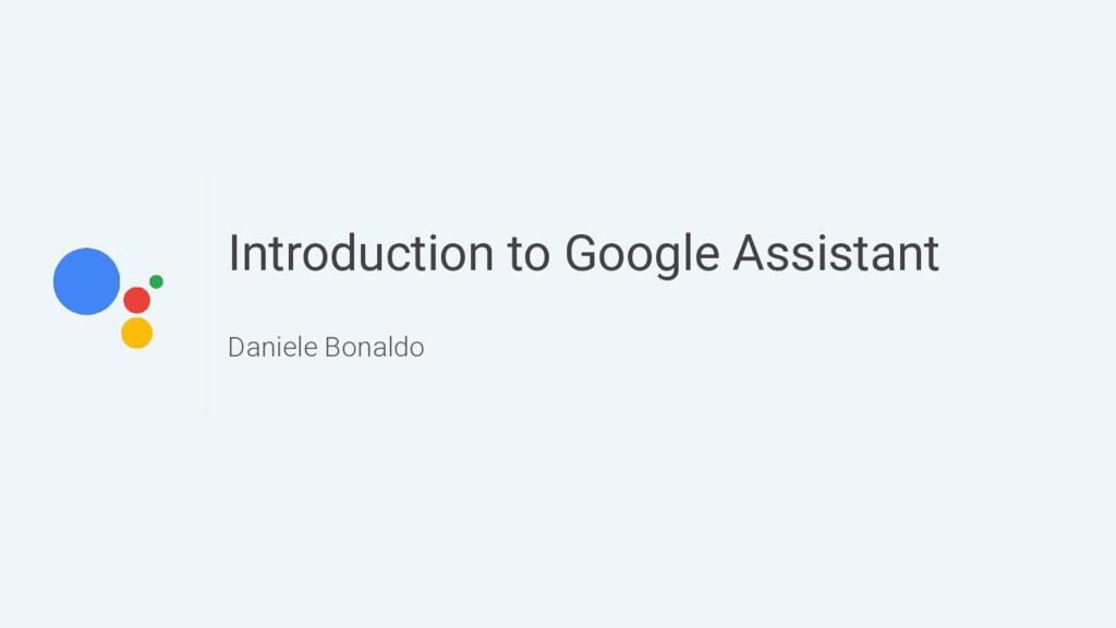 Introduction to Google Assistant Daniele Bonaldo