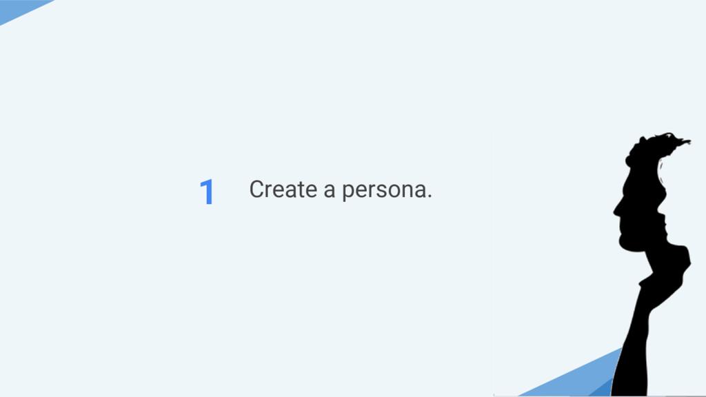 Create a persona. 1