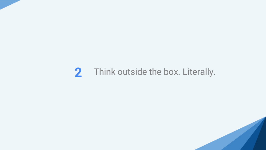 Think outside the box. Literally. 2
