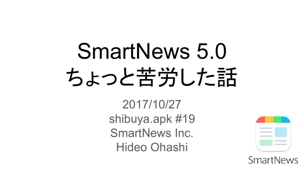 SmartNews 5.0 ちょっと苦労した話 2017/10/27 shibuya.apk ...