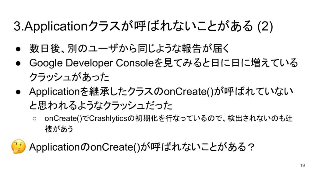 3.Applicationクラスが呼ばれないことがある (2) ● 数日後、別のユーザから同じ...