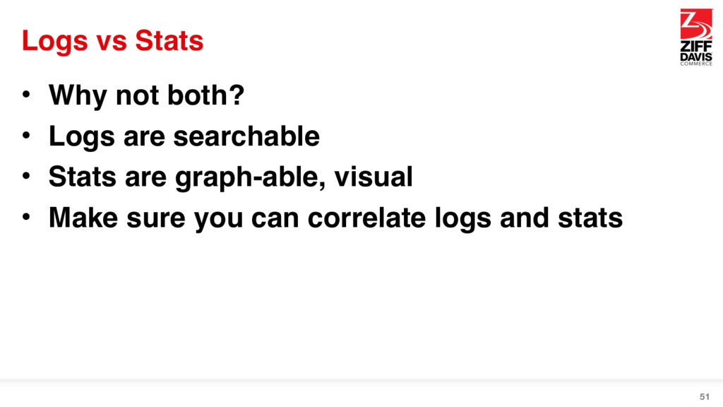 Logs vs Stats • Why not both? • Logs are search...