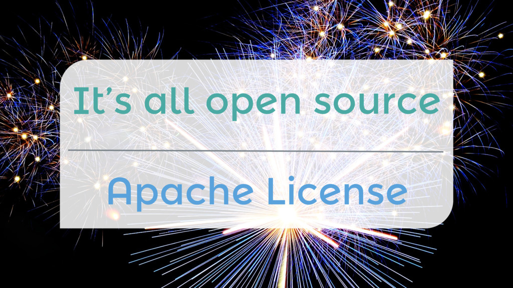 It's all open source  Apache License