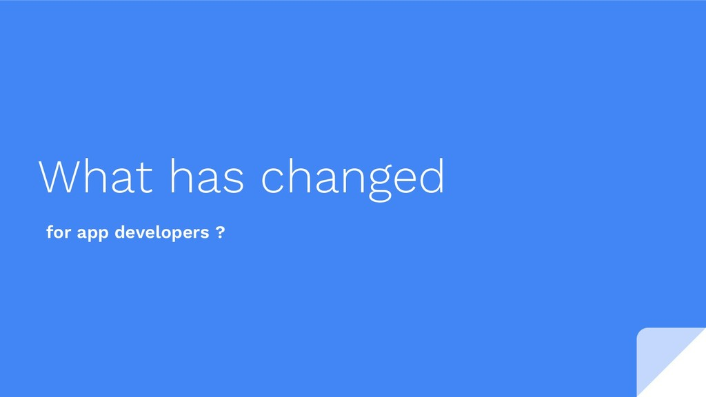 What has changed for app developers ?