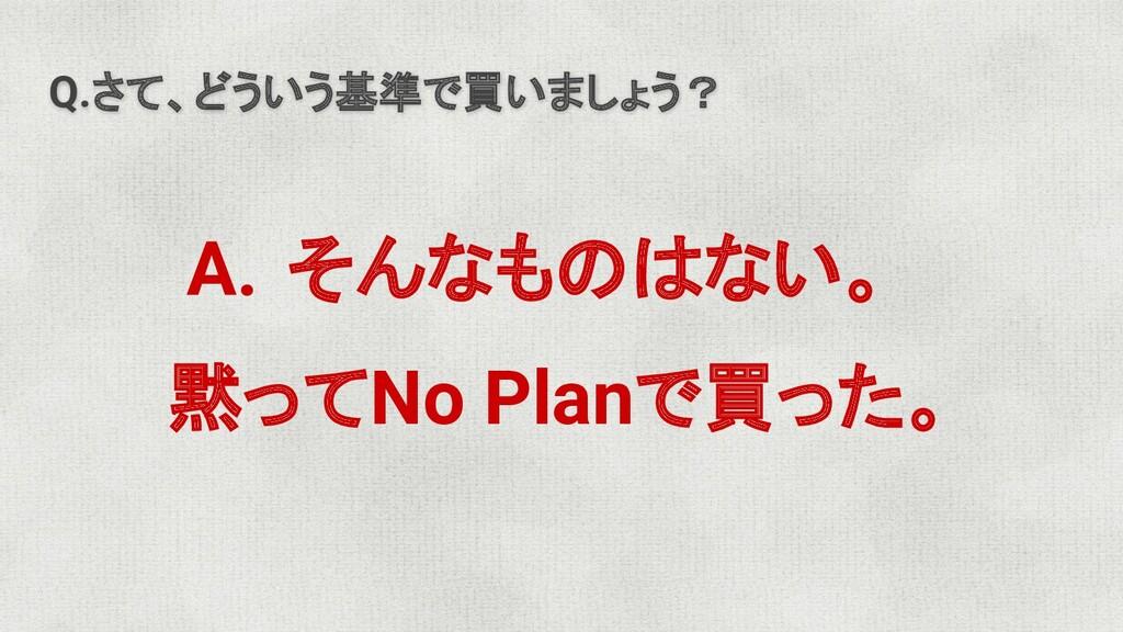 Q.さて、どういう基準で買いましょう? A. そんなものはない。 黙ってNo Planで買った。