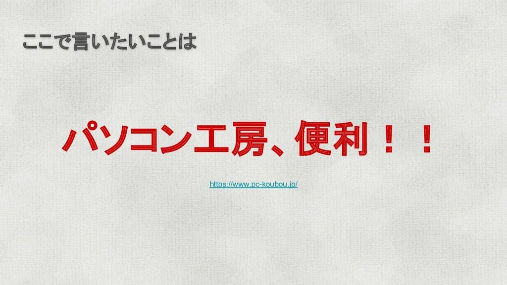 ここで言いたいことは パソコン工房、便利!! https://www.pc-koubou.jp/
